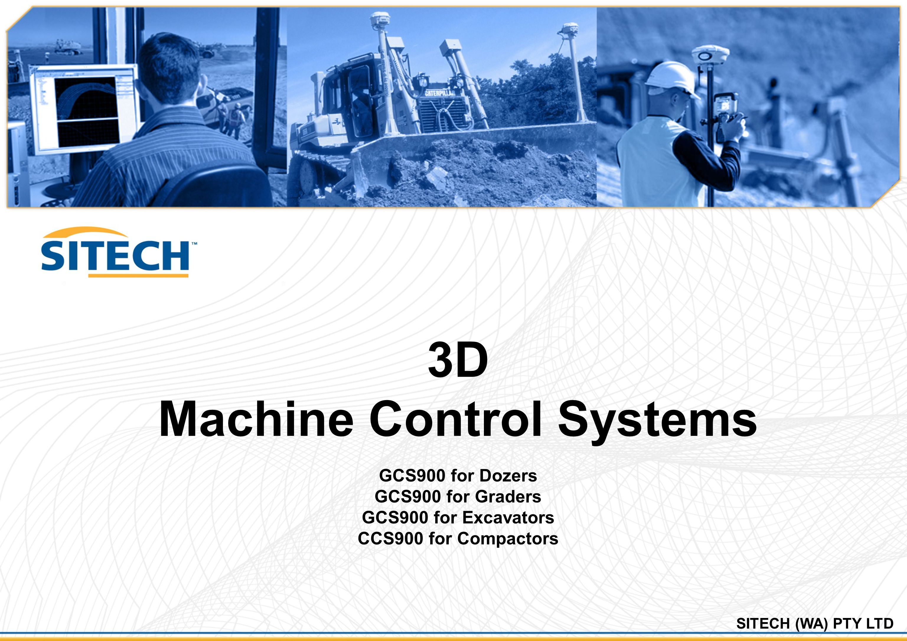 GCS900 – Grade Control System for Excavators  3D machine control system for the excavator bucket  Configurations: –Dual antenna GPS/GLONASS system –Single antenna GPS/GLONASS system –UTS Single system  Multiple language support  Multiple bucket support  Tilt bucket support  VA boom support  Indication system  Available for all machine manufacturers and sizes  Provides fine grading accuracies –<2-3cm with GPS/GLONASS or UTS