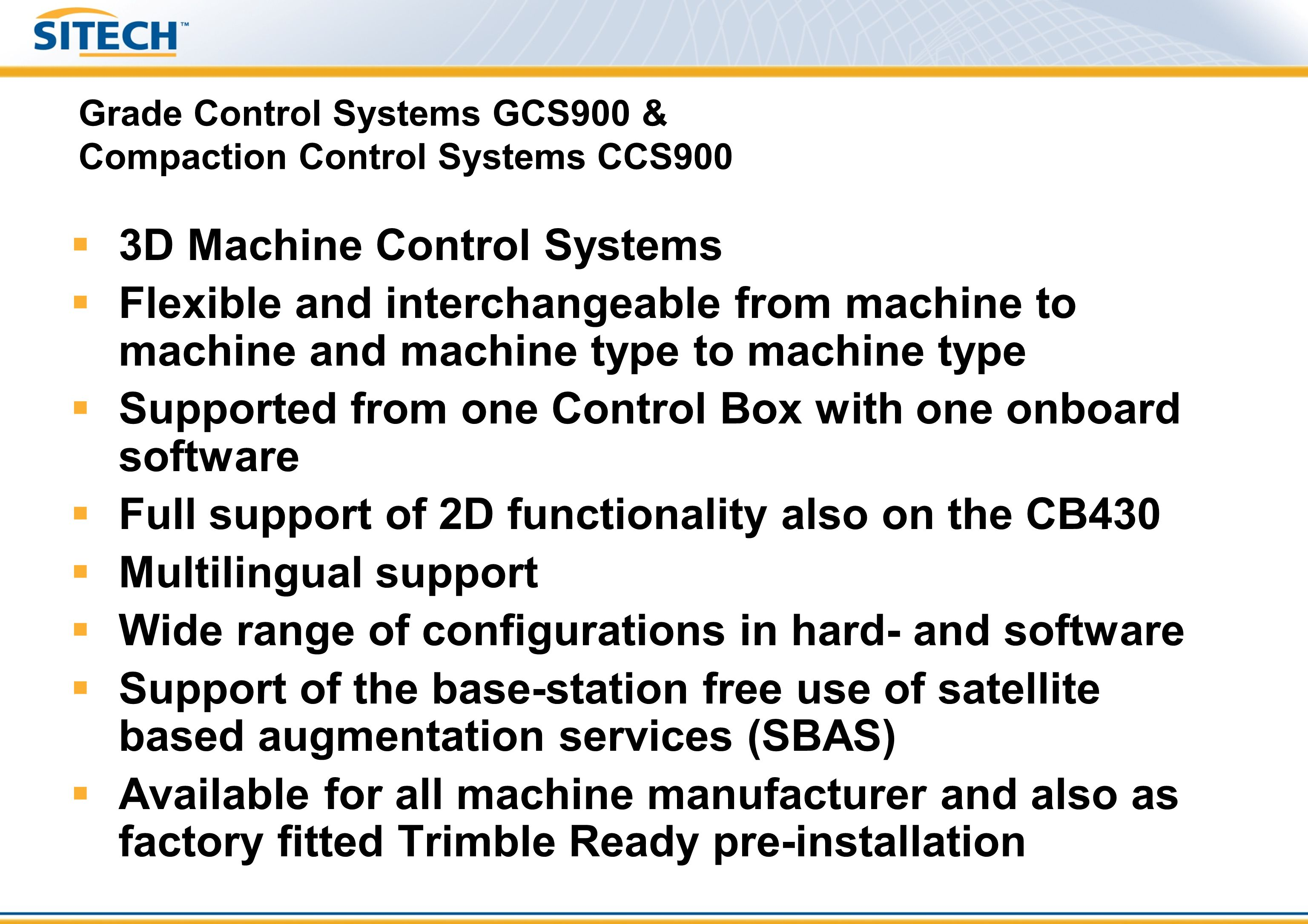 GCS900 – Grade Control System for Dozers  3D machine control system for dozers  Indicating or fully automatic controlled  Multiple configurations –Dual GPS/GLONASS antenna –Single GPS/GLONASS antenna & Cross Slope Sensor –GPS/GLONASS antenna plus Laser Augmentation –UTS Total Station –Laser Receiver –Blate Rotation (6-way-blade) and Blade Rolling (mast leaning) is supported  Provides fine grading accuracies –<2-3cm with GPS/GLONASS –<3-5mm with UTS