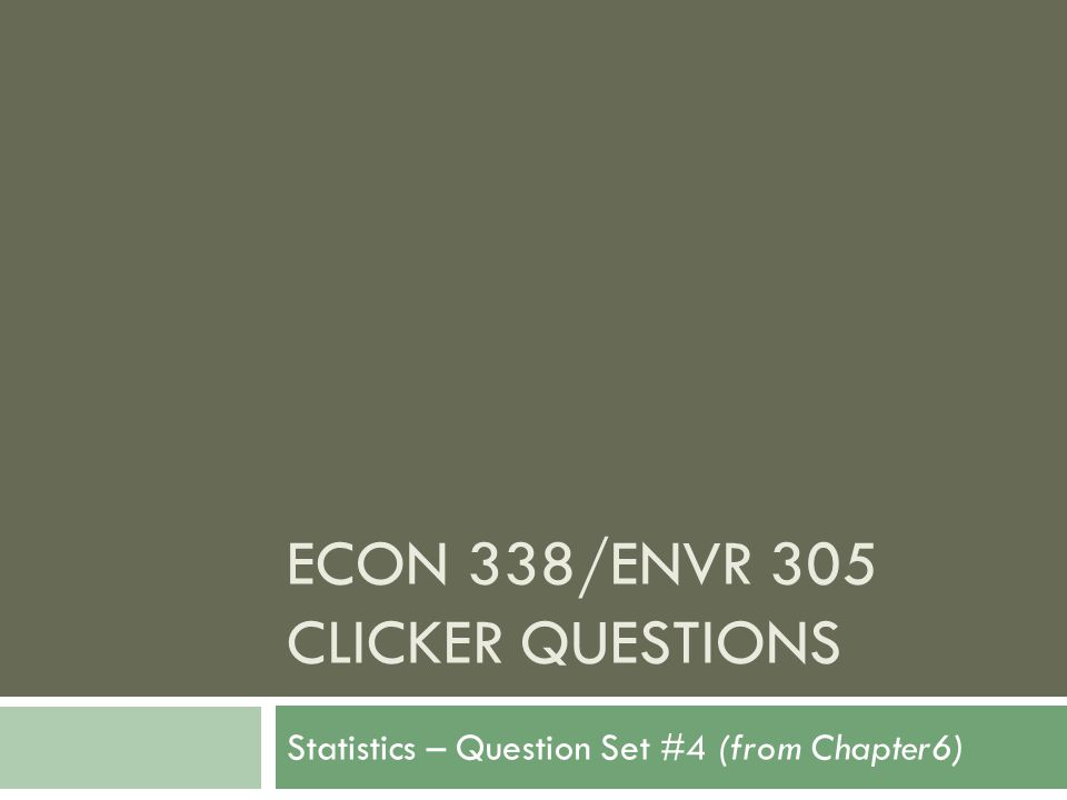 ECON 338/ENVR 305 CLICKER QUESTIONS Statistics – Question Set #4 (from Chapter6)