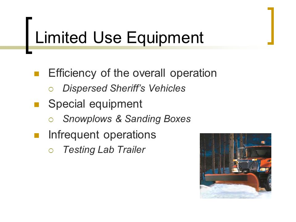 Limited Use Equipment Efficiency of the overall operation  Dispersed Sheriff's Vehicles Special equipment  Snowplows & Sanding Boxes Infrequent operations  Testing Lab Trailer