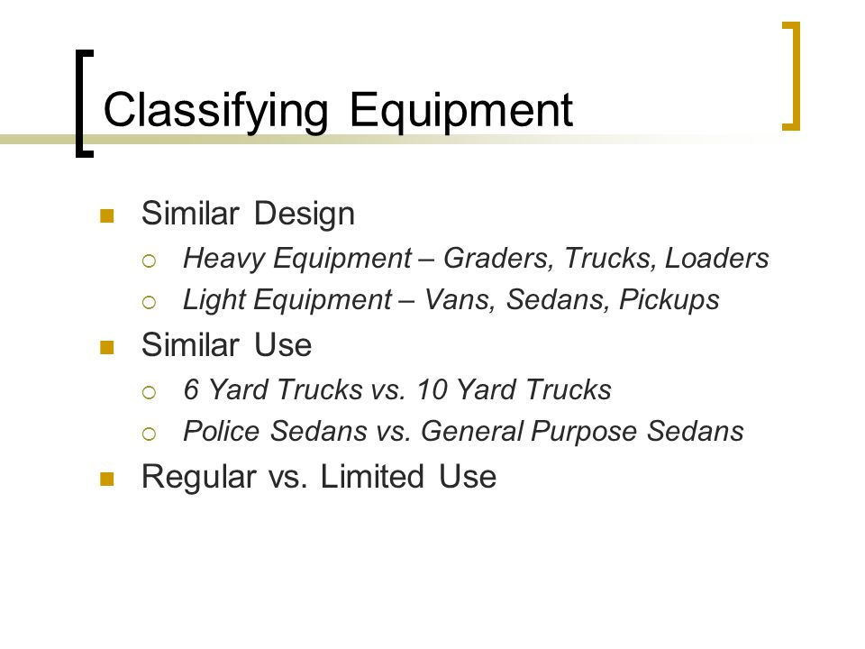 Classifying Equipment Similar Design  Heavy Equipment – Graders, Trucks, Loaders  Light Equipment – Vans, Sedans, Pickups Similar Use  6 Yard Trucks vs.