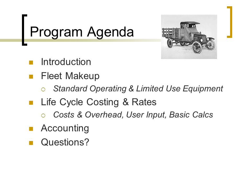 Program Agenda Introduction Fleet Makeup  Standard Operating & Limited Use Equipment Life Cycle Costing & Rates  Costs & Overhead, User Input, Basic Calcs Accounting Questions