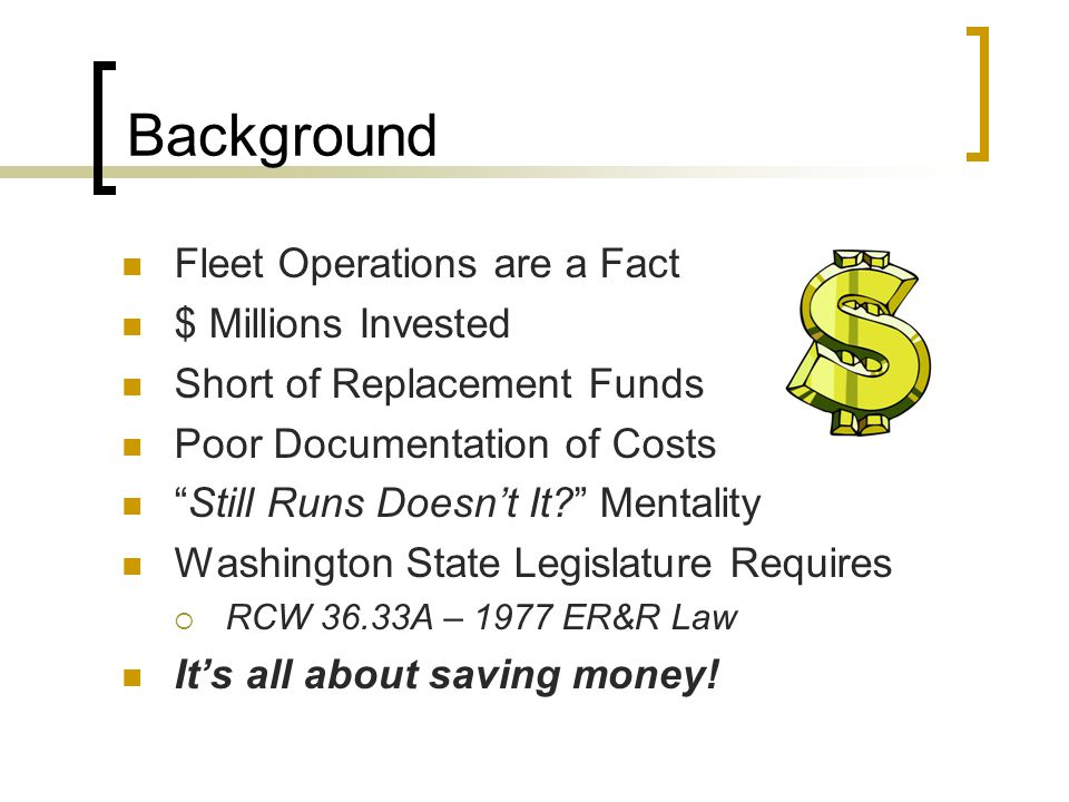 Background Fleet Operations are a Fact $ Millions Invested Short of Replacement Funds Poor Documentation of Costs Still Runs Doesn't It Mentality Washington State Legislature Requires  RCW 36.33A – 1977 ER&R Law It's all about saving money!