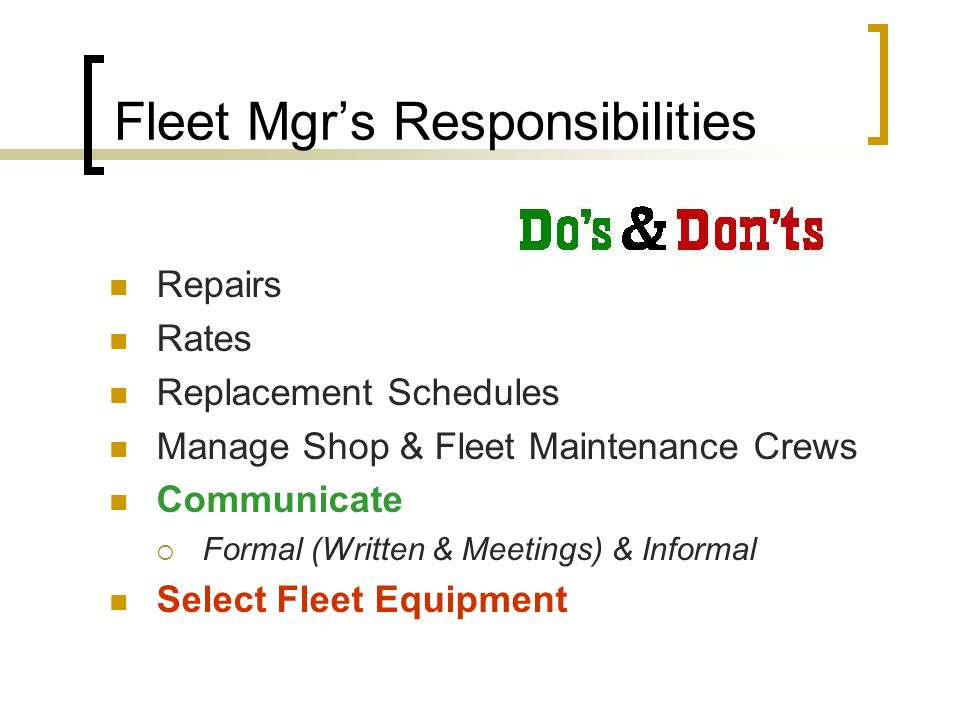 Fleet Mgr's Responsibilities Repairs Rates Replacement Schedules Manage Shop & Fleet Maintenance Crews Communicate  Formal (Written & Meetings) & Informal Select Fleet Equipment