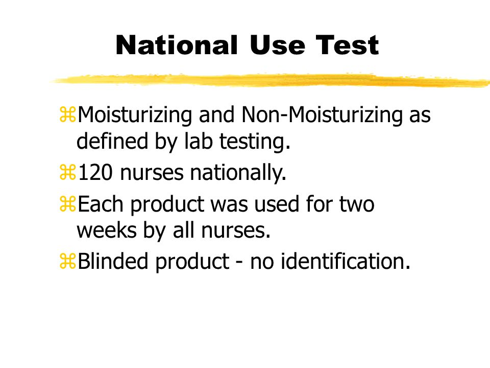 National Use Test zMoisturizing and Non-Moisturizing as defined by lab testing. z120 nurses nationally. zEach product was used for two weeks by all nu