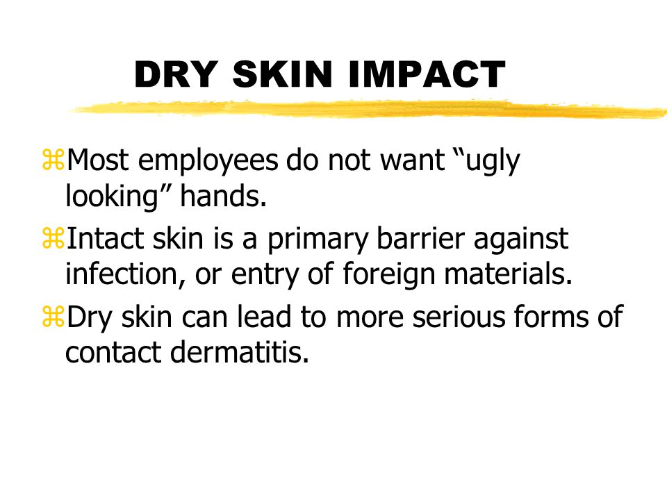 "DRY SKIN IMPACT zMost employees do not want ""ugly looking"" hands. zIntact skin is a primary barrier against infection, or entry of foreign materials."