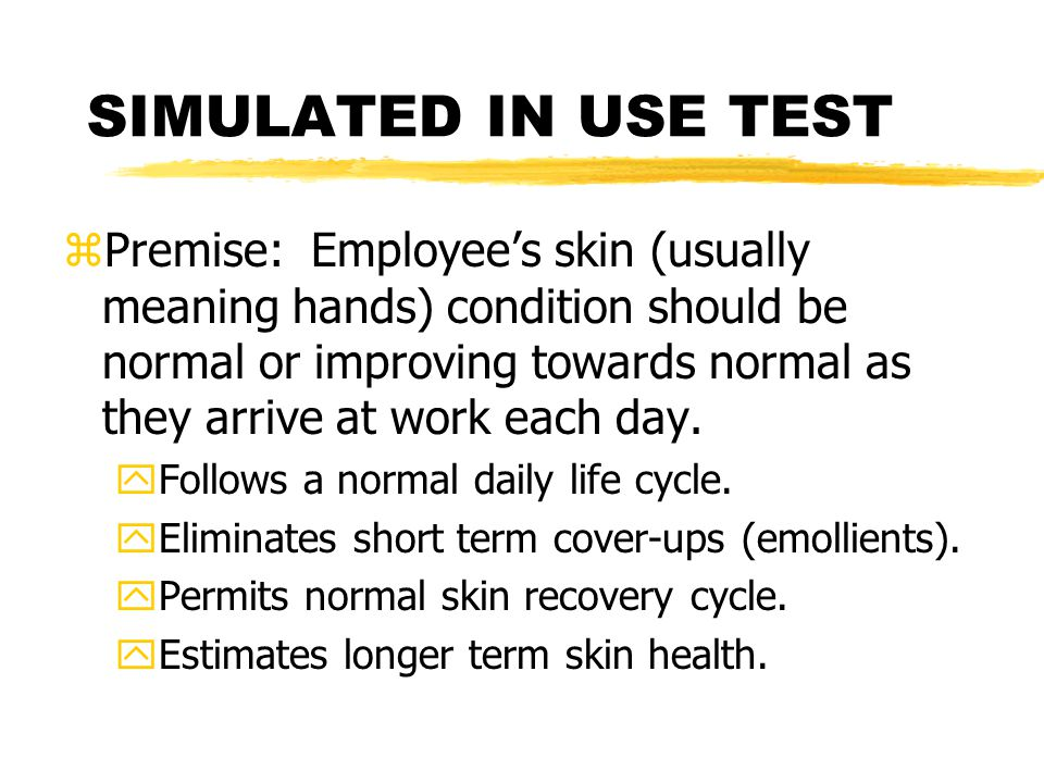 SIMULATED IN USE TEST zPremise: Employee's skin (usually meaning hands) condition should be normal or improving towards normal as they arrive at work each day.