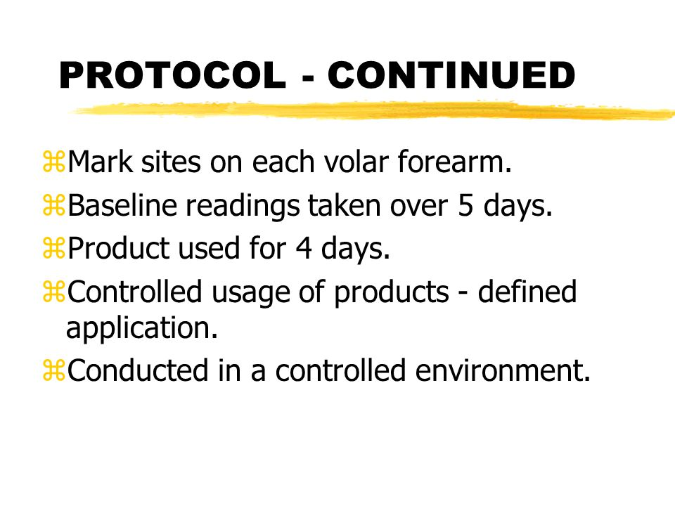 PROTOCOL - CONTINUED zMark sites on each volar forearm. zBaseline readings taken over 5 days. zProduct used for 4 days. zControlled usage of products