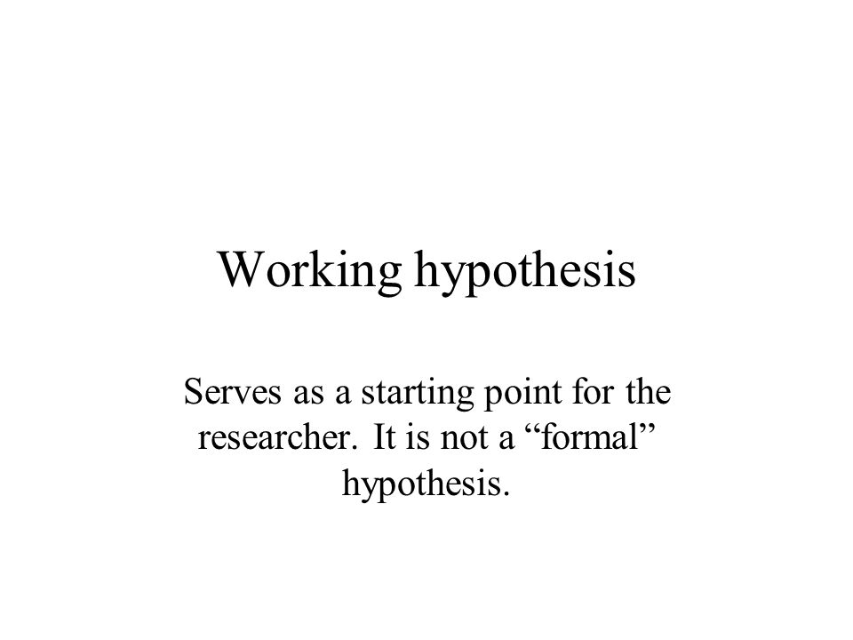 Working hypothesis Serves as a starting point for the researcher. It is not a formal hypothesis.