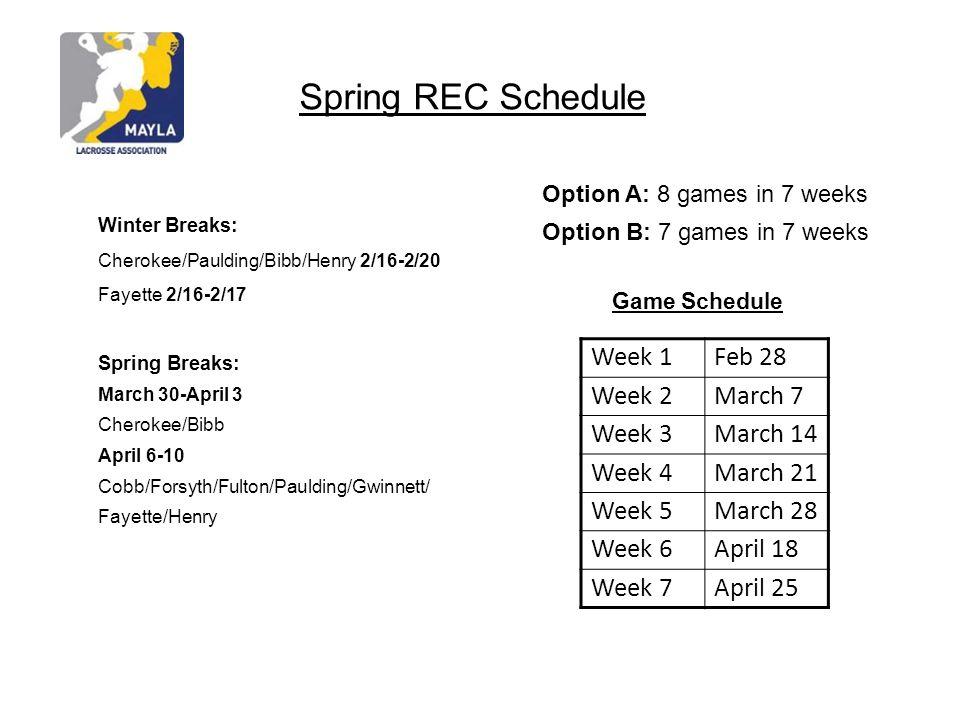 Spring REC Schedule Winter Breaks: Cherokee/Paulding/Bibb/Henry 2/16-2/20 Fayette 2/16-2/17 Spring Breaks: March 30-April 3 Cherokee/Bibb April 6-10 Cobb/Forsyth/Fulton/Paulding/Gwinnett/ Fayette/Henry Game Schedule Option A: 8 games in 7 weeks Option B: 7 games in 7 weeks Week 1Feb 28 Week 2March 7 Week 3March 14 Week 4March 21 Week 5March 28 Week 6April 18 Week 7April 25