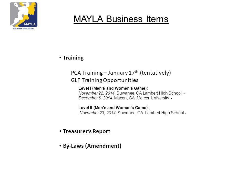 MAYLA Business Items Training Treasurer's Report By-Laws (Amendment) PCA Training – January 17 th (tentatively) GLF Training Opportunities Level I (Men s and Women s Game): November 22, 2014, Suwanee, GA Lambert High School - December 6, 2014, Macon, GA Mercer University - Level II (Men s and Women s Game): November 23, 2014, Suwanee, GA Lambert High School -
