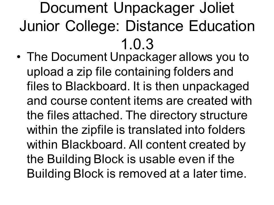 Document Unpackager Joliet Junior College: Distance Education 1.0.3 The Document Unpackager allows you to upload a zip file containing folders and fil