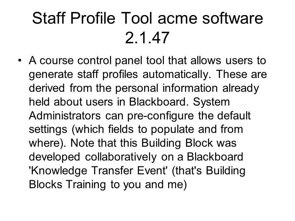 Staff Profile Tool acme software 2.1.47 A course control panel tool that allows users to generate staff profiles automatically. These are derived from