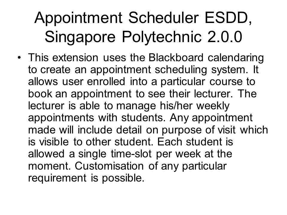 Appointment Scheduler ESDD, Singapore Polytechnic 2.0.0 This extension uses the Blackboard calendaring to create an appointment scheduling system. It