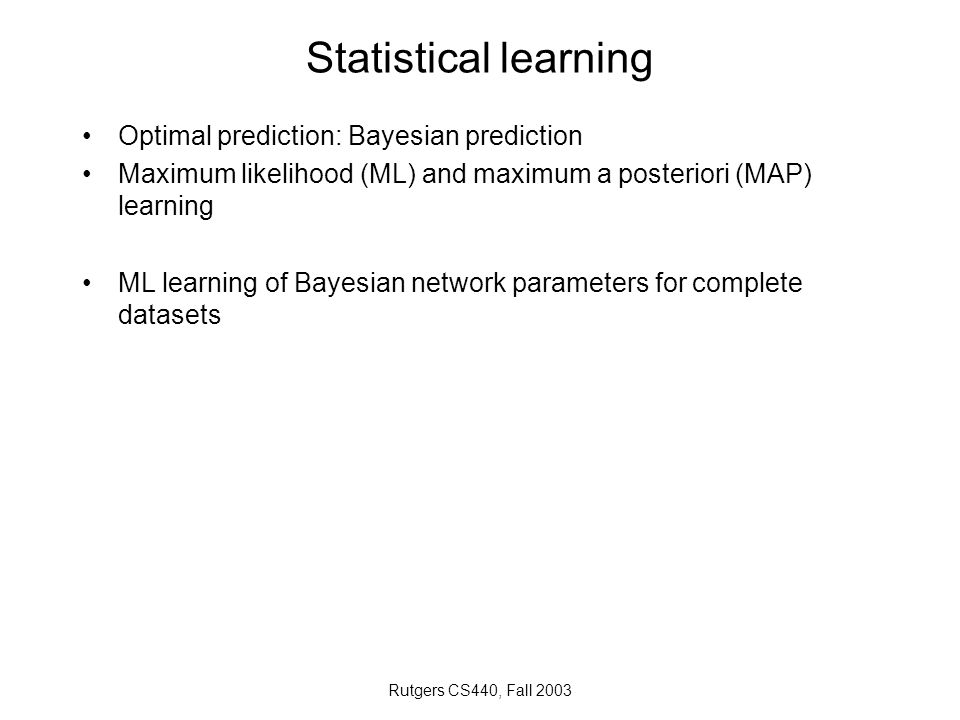 Rutgers CS440, Fall 2003 Statistical learning Optimal prediction: Bayesian prediction Maximum likelihood (ML) and maximum a posteriori (MAP) learning