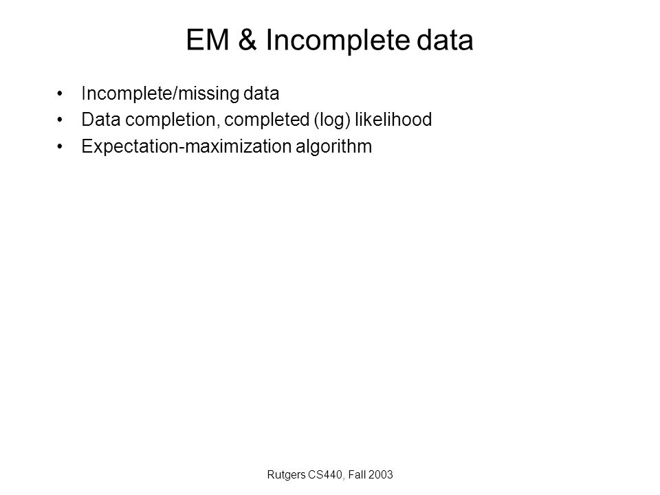 Rutgers CS440, Fall 2003 EM & Incomplete data Incomplete/missing data Data completion, completed (log) likelihood Expectation-maximization algorithm
