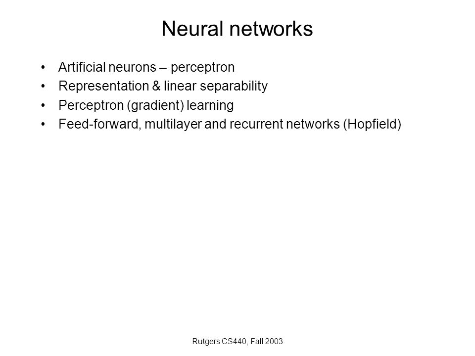 Rutgers CS440, Fall 2003 Neural networks Artificial neurons – perceptron Representation & linear separability Perceptron (gradient) learning Feed-forw