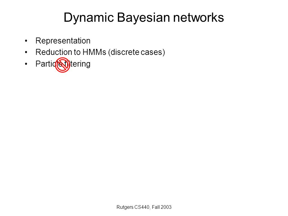 Rutgers CS440, Fall 2003 Dynamic Bayesian networks Representation Reduction to HMMs (discrete cases) Particle filtering