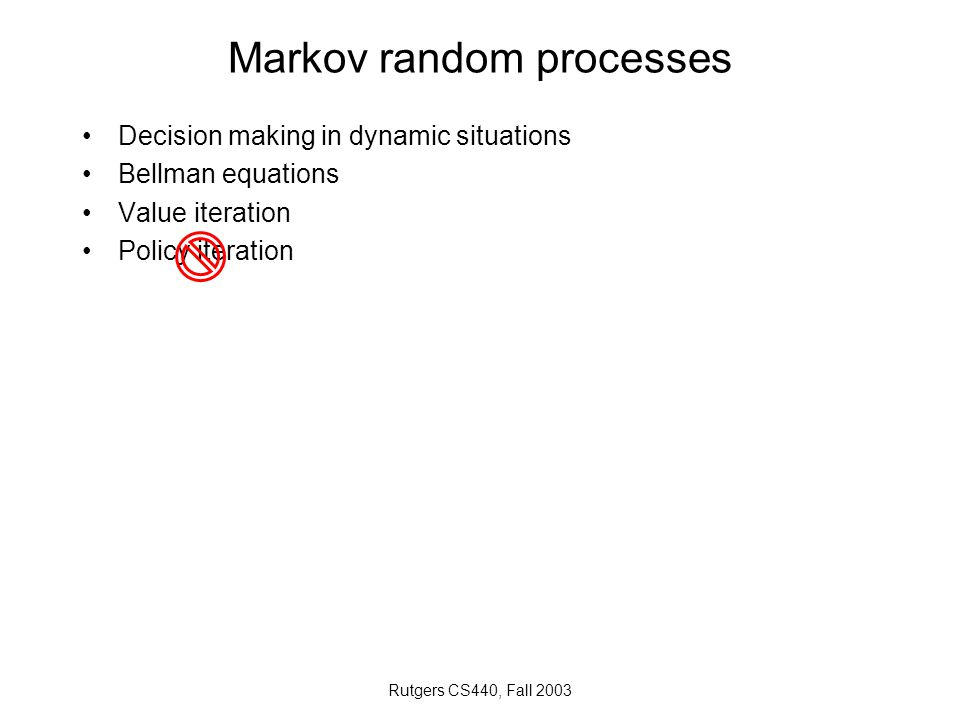 Rutgers CS440, Fall 2003 Markov random processes Decision making in dynamic situations Bellman equations Value iteration Policy iteration