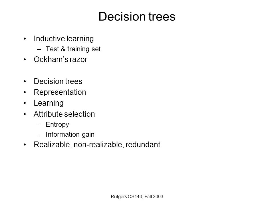 Rutgers CS440, Fall 2003 Decision trees Inductive learning –Test & training set Ockham's razor Decision trees Representation Learning Attribute select
