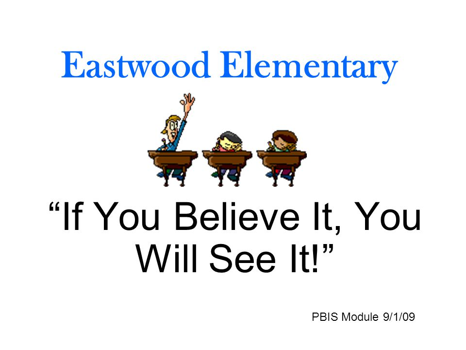 Eastwood Elementary If You Believe It, You Will See It! PBIS Module 9/1/09