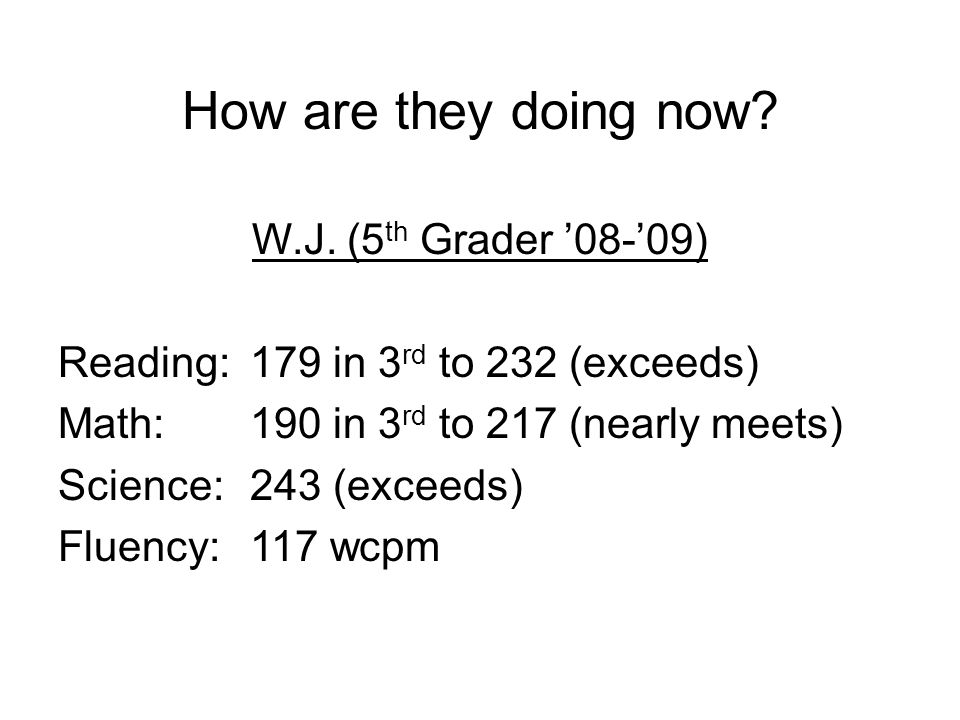 How are they doing now? W.J. (5 th Grader '08-'09) Reading:179 in 3 rd to 232 (exceeds) Math: 190 in 3 rd to 217 (nearly meets) Science: 243 (exceeds)