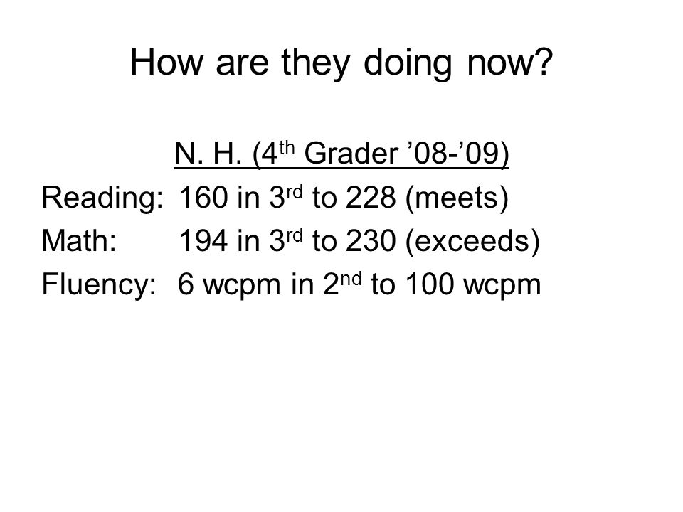 How are they doing now? N. H. (4 th Grader '08-'09) Reading:160 in 3 rd to 228 (meets) Math: 194 in 3 rd to 230 (exceeds) Fluency:6 wcpm in 2 nd to 10