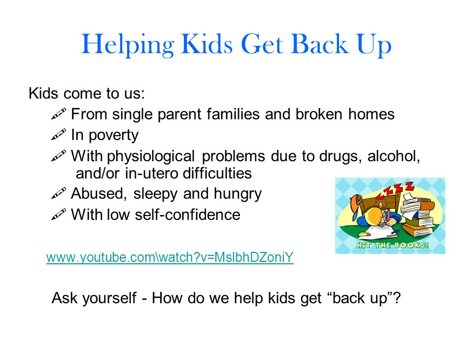 Helping Kids Get Back Up Kids come to us:  From single parent families and broken homes  In poverty  With physiological problems due to drugs, alcohol, and/or in-utero difficulties  Abused, sleepy and hungry  With low self-confidence www.youtube.com\watch?v=MslbhDZoniY Ask yourself - How do we help kids get back up ?