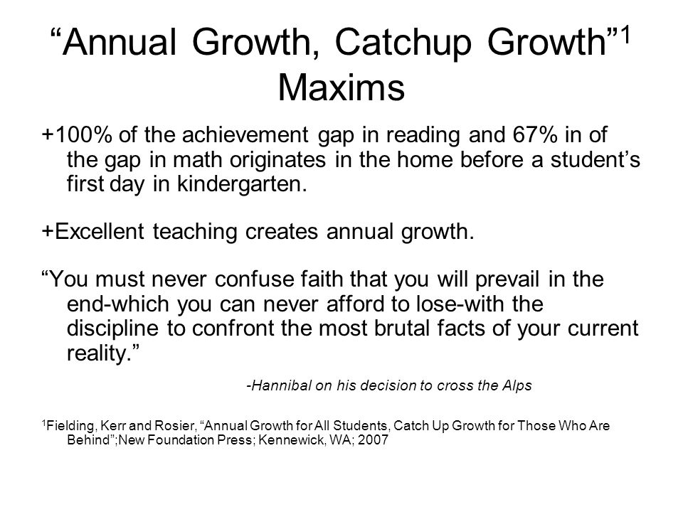 """Annual Growth, Catchup Growth"" 1 Maxims +100% of the achievement gap in reading and 67% in of the gap in math originates in the home before a student"