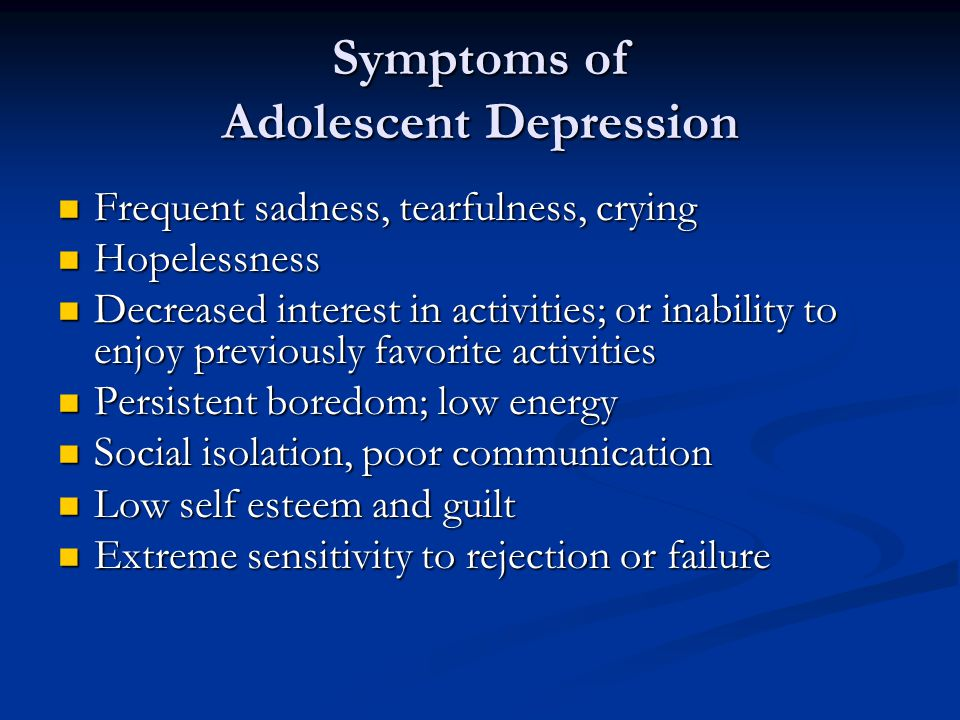 Symptoms of Adolescent Depression Frequent sadness, tearfulness, crying Frequent sadness, tearfulness, crying Hopelessness Hopelessness Decreased interest in activities; or inability to enjoy previously favorite activities Decreased interest in activities; or inability to enjoy previously favorite activities Persistent boredom; low energy Persistent boredom; low energy Social isolation, poor communication Social isolation, poor communication Low self esteem and guilt Low self esteem and guilt Extreme sensitivity to rejection or failure Extreme sensitivity to rejection or failure