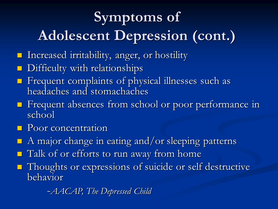 Symptoms of Adolescent Depression (cont.) Increased irritability, anger, or hostility Increased irritability, anger, or hostility Difficulty with relationships Difficulty with relationships Frequent complaints of physical illnesses such as headaches and stomachaches Frequent complaints of physical illnesses such as headaches and stomachaches Frequent absences from school or poor performance in school Frequent absences from school or poor performance in school Poor concentration Poor concentration A major change in eating and/or sleeping patterns A major change in eating and/or sleeping patterns Talk of or efforts to run away from home Talk of or efforts to run away from home Thoughts or expressions of suicide or self destructive behavior Thoughts or expressions of suicide or self destructive behavior - AACAP, The Depressed Child