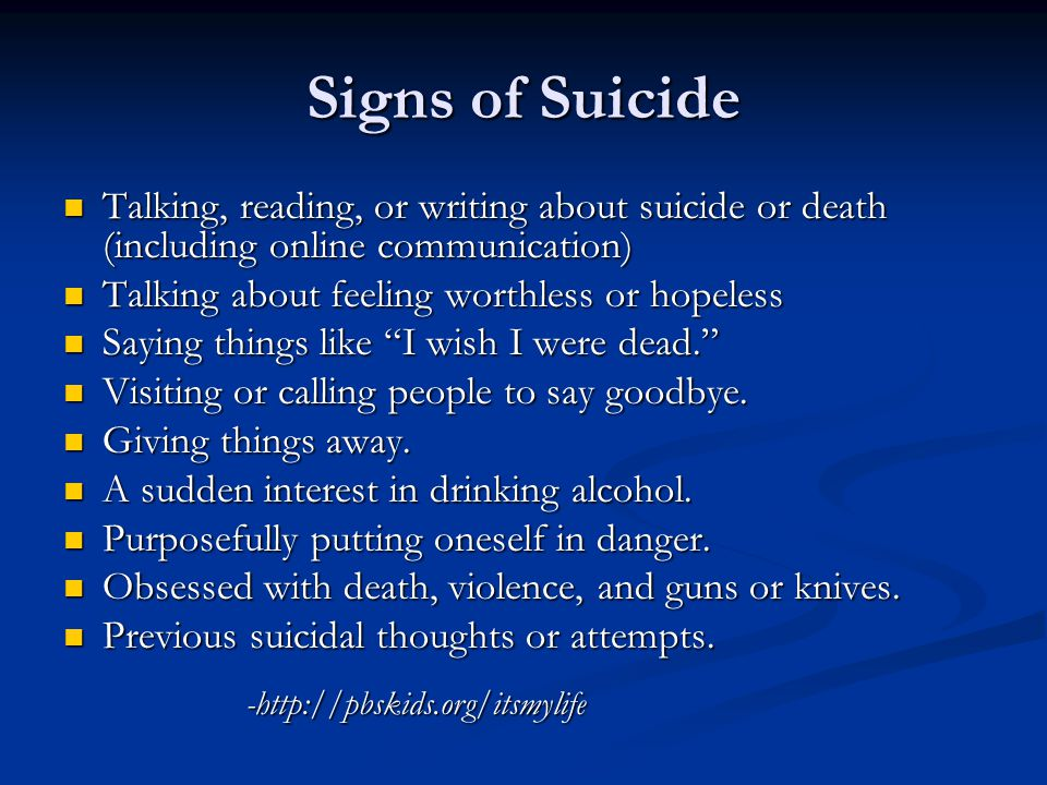 Signs of Suicide Talking, reading, or writing about suicide or death (including online communication) Talking, reading, or writing about suicide or death (including online communication) Talking about feeling worthless or hopeless Talking about feeling worthless or hopeless Saying things like I wish I were dead. Saying things like I wish I were dead. Visiting or calling people to say goodbye.