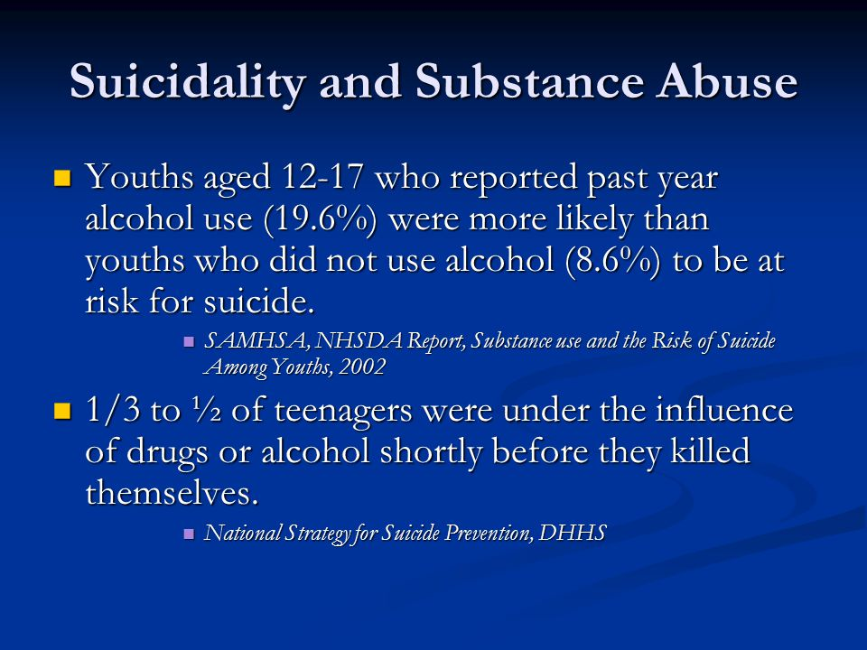 Suicidality and Substance Abuse Youths aged 12-17 who reported past year alcohol use (19.6%) were more likely than youths who did not use alcohol (8.6%) to be at risk for suicide.