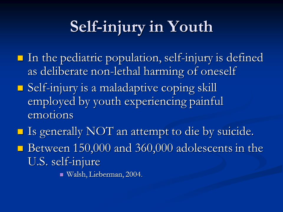 Self-injury in Youth In the pediatric population, self-injury is defined as deliberate non-lethal harming of oneself In the pediatric population, self-injury is defined as deliberate non-lethal harming of oneself Self-injury is a maladaptive coping skill employed by youth experiencing painful emotions Self-injury is a maladaptive coping skill employed by youth experiencing painful emotions Is generally NOT an attempt to die by suicide.