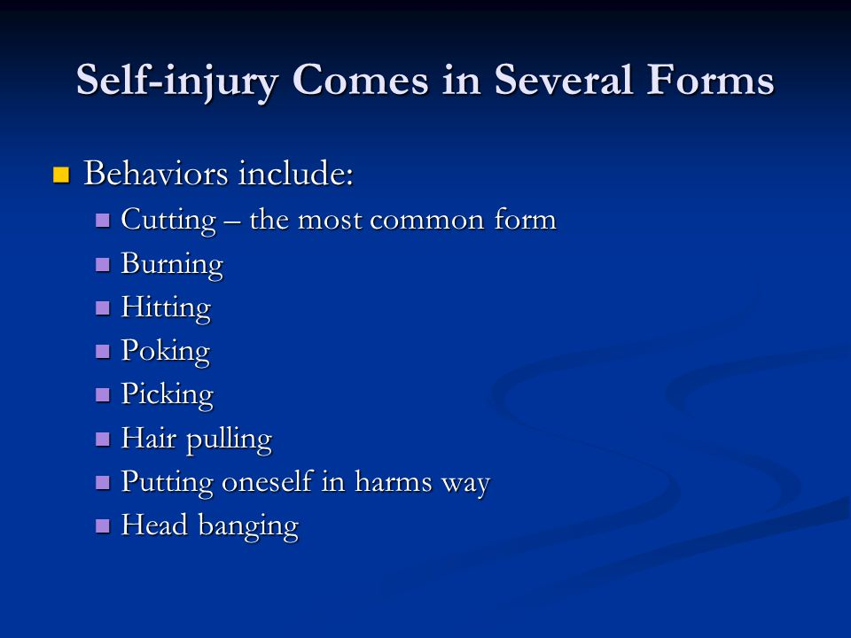 Self-injury Comes in Several Forms Behaviors include: Behaviors include: Cutting – the most common form Cutting – the most common form Burning Burning Hitting Hitting Poking Poking Picking Picking Hair pulling Hair pulling Putting oneself in harms way Putting oneself in harms way Head banging Head banging