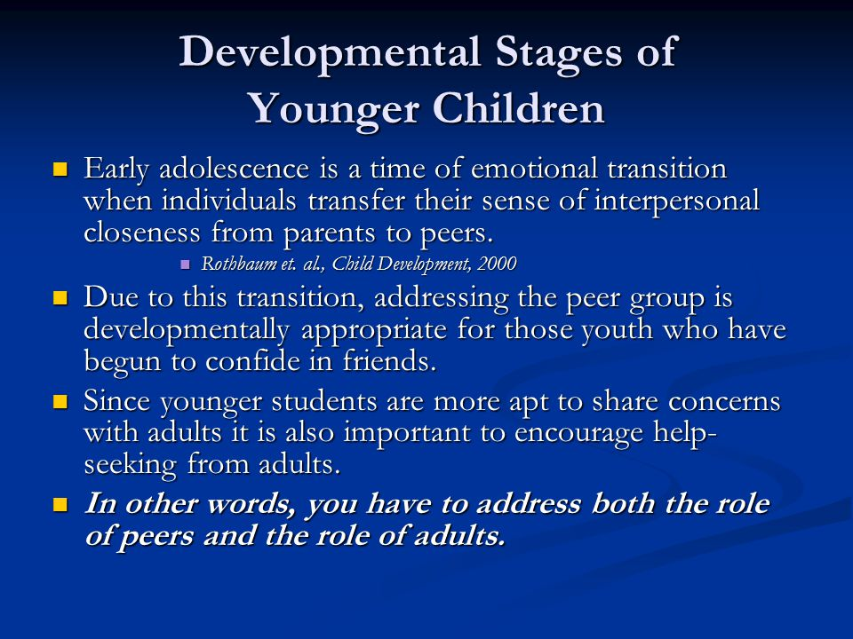 Developmental Stages of Younger Children Early adolescence is a time of emotional transition when individuals transfer their sense of interpersonal closeness from parents to peers.