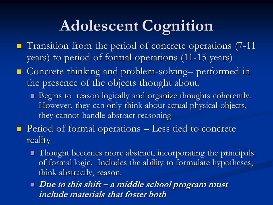 Adolescent Cognition Transition from the period of concrete operations (7-11 years) to period of formal operations (11-15 years) Transition from the period of concrete operations (7-11 years) to period of formal operations (11-15 years) Concrete thinking and problem-solving– performed in the presence of the objects thought about.