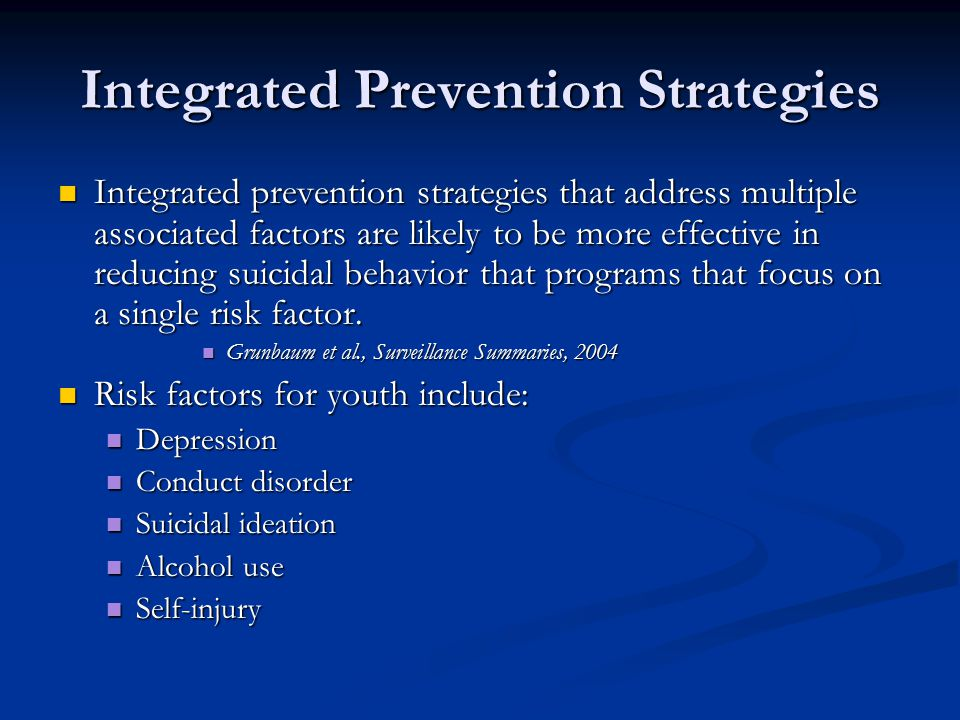 Integrated Prevention Strategies Integrated prevention strategies that address multiple associated factors are likely to be more effective in reducing suicidal behavior that programs that focus on a single risk factor.