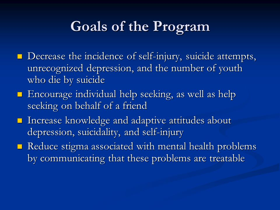 Goals of the Program Decrease the incidence of self-injury, suicide attempts, unrecognized depression, and the number of youth who die by suicide Decrease the incidence of self-injury, suicide attempts, unrecognized depression, and the number of youth who die by suicide Encourage individual help seeking, as well as help seeking on behalf of a friend Encourage individual help seeking, as well as help seeking on behalf of a friend Increase knowledge and adaptive attitudes about depression, suicidality, and self-injury Increase knowledge and adaptive attitudes about depression, suicidality, and self-injury Reduce stigma associated with mental health problems by communicating that these problems are treatable Reduce stigma associated with mental health problems by communicating that these problems are treatable