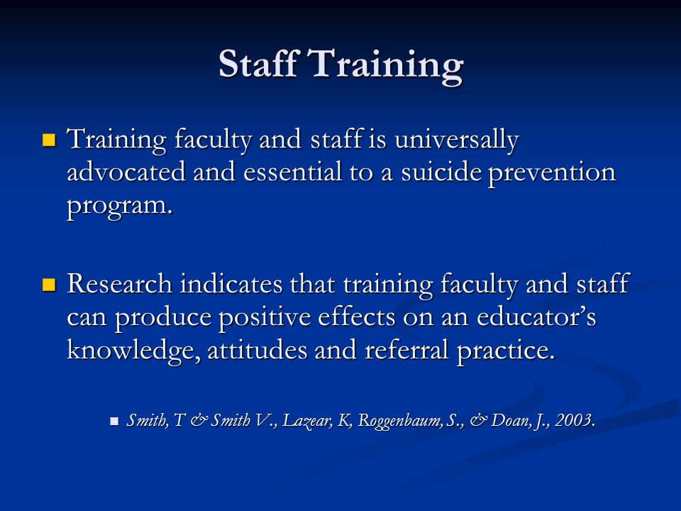 Staff Training Training faculty and staff is universally advocated and essential to a suicide prevention program.