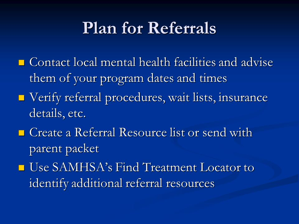 Plan for Referrals Contact local mental health facilities and advise them of your program dates and times Contact local mental health facilities and advise them of your program dates and times Verify referral procedures, wait lists, insurance details, etc.