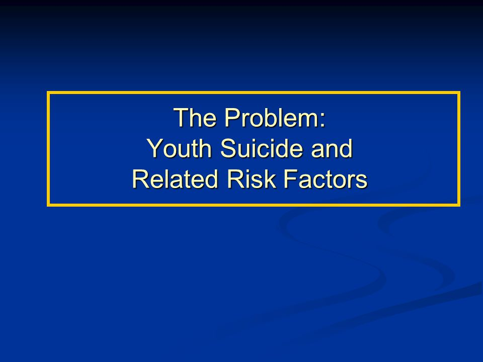 The Problem: Youth Suicide and Related Risk Factors