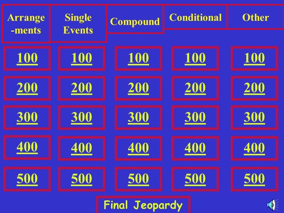 100 200 300 400 500 Arrange -ments Single Events Compound ConditionalOther 500 100 200 300 400 500 Final Jeopardy