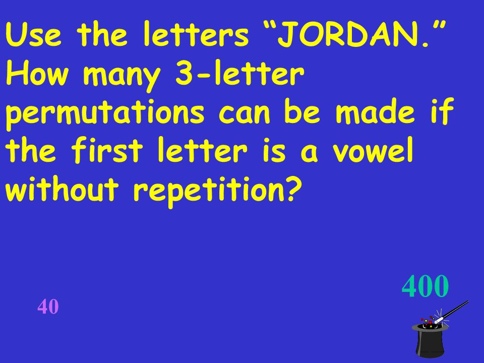 400 40 Use the letters JORDAN. How many 3-letter permutations can be made if the first letter is a vowel without repetition?