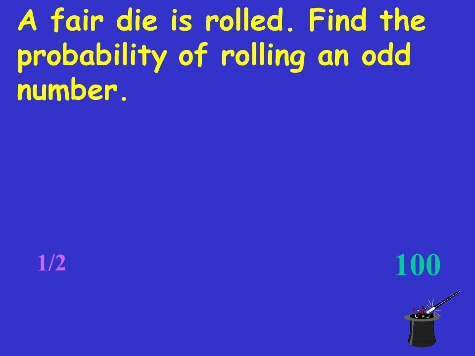 A fair die is rolled. Find the probability of rolling an odd number. 1/2 100