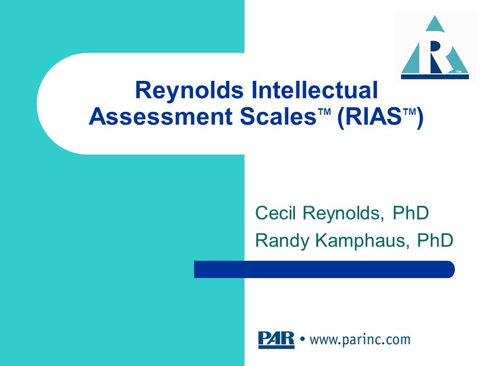 Reynolds Intellectual Assessment Scales TM (RIAS TM ) Cecil Reynolds, PhD Randy Kamphaus, PhD