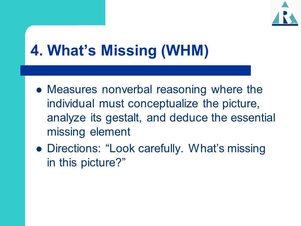 4. What's Missing (WHM) Measures nonverbal reasoning where the individual must conceptualize the picture, analyze its gestalt, and deduce the essentia