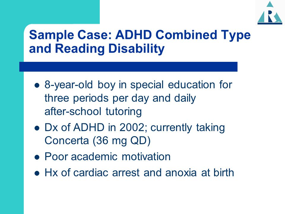 Sample Case: ADHD Combined Type and Reading Disability 8-year-old boy in special education for three periods per day and daily after-school tutoring D