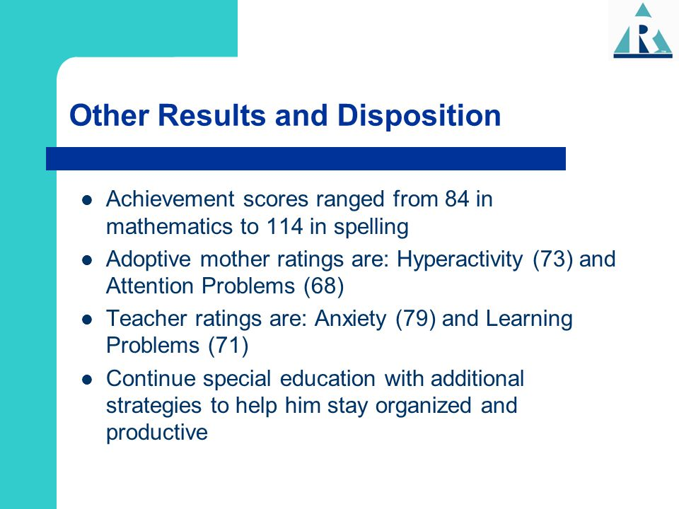 Other Results and Disposition Achievement scores ranged from 84 in mathematics to 114 in spelling Adoptive mother ratings are: Hyperactivity (73) and