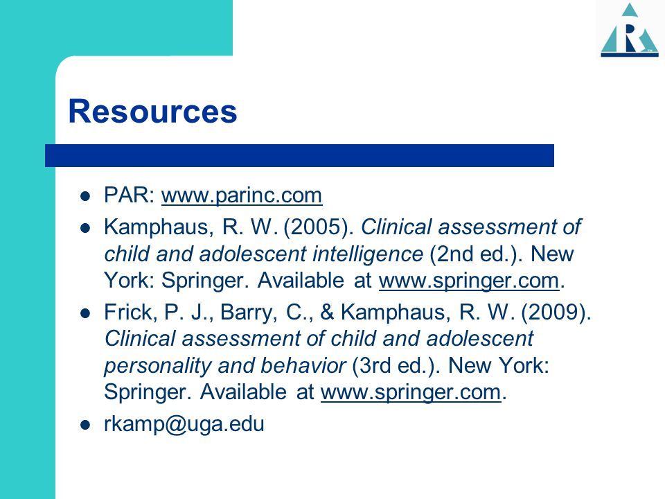 Resources PAR: www.parinc.com Kamphaus, R. W. (2005). Clinical assessment of child and adolescent intelligence (2nd ed.). New York: Springer. Availabl